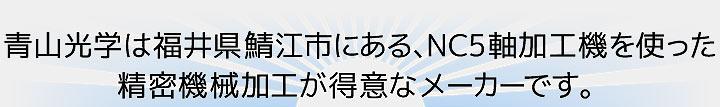 青山光学は福井県鯖江市にある、NC5軸加工機を使った精密機械加工が得意なメーカーです。